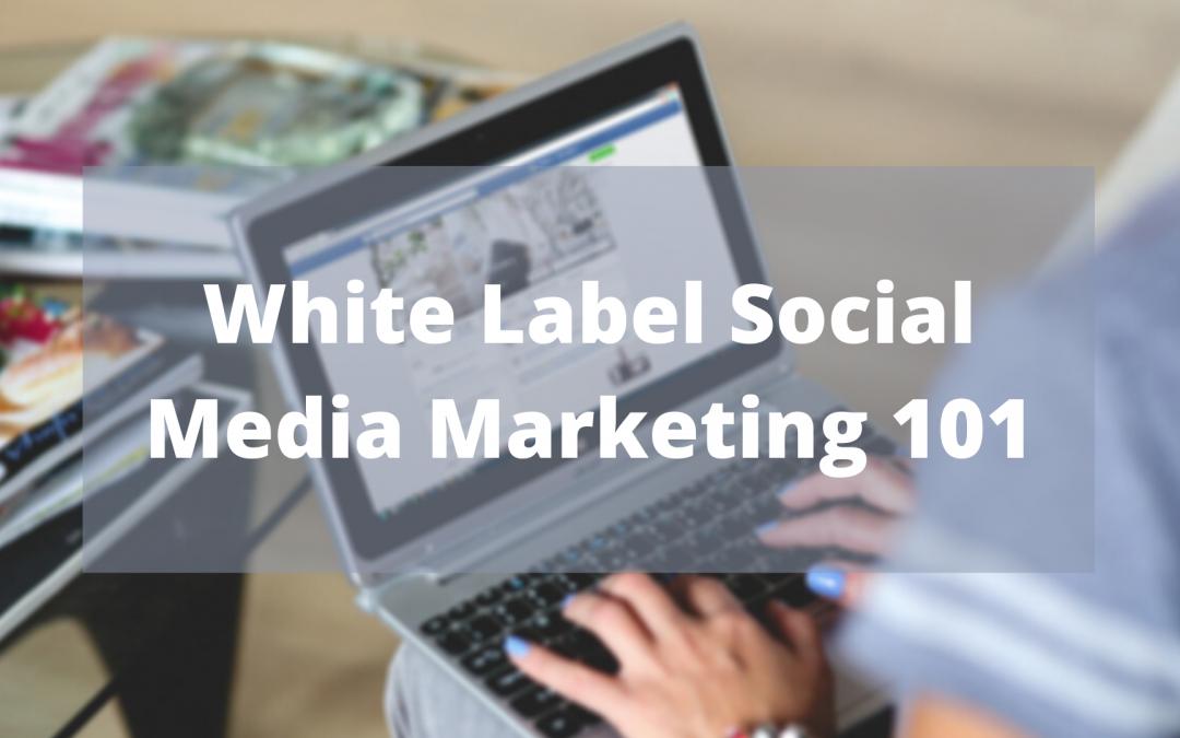 White Label Social Media Marketing 101